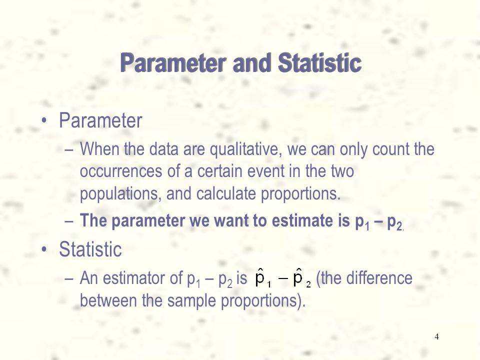 4 Parameter and Statistic Parameter –When the data are qualitative, we can only count the occurrences of a certain event in the two populations, and c