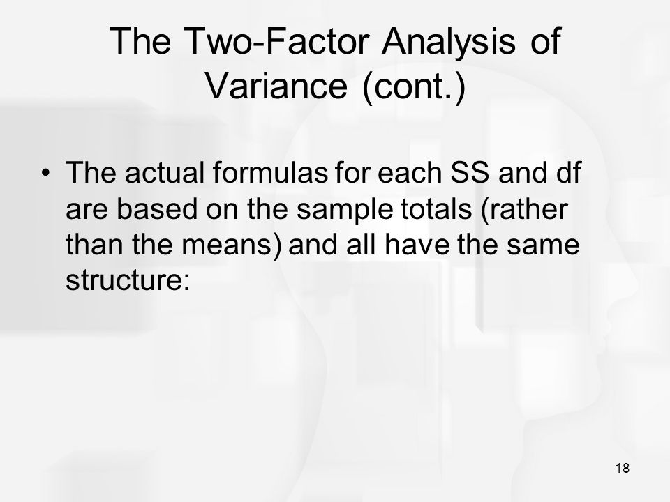 18 The Two-Factor Analysis of Variance (cont.) The actual formulas for each SS and df are based on the sample totals (rather than the means) and all h
