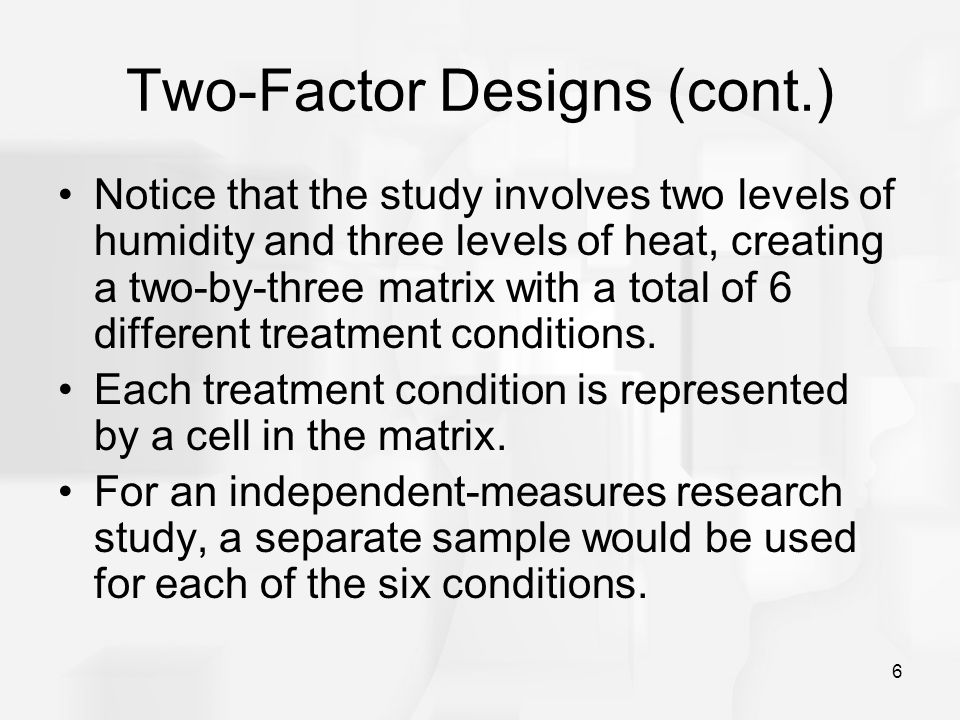 6 Two-Factor Designs (cont.) Notice that the study involves two levels of humidity and three levels of heat, creating a two-by-three matrix with a tot