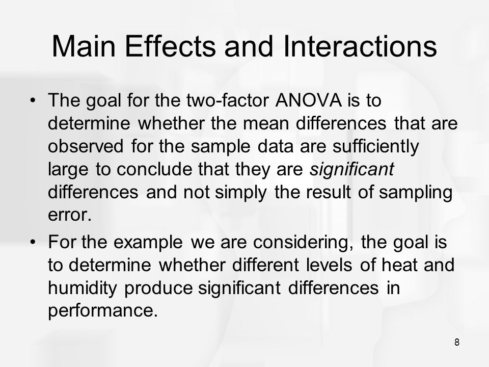 8 Main Effects and Interactions The goal for the two-factor ANOVA is to determine whether the mean differences that are observed for the sample data a