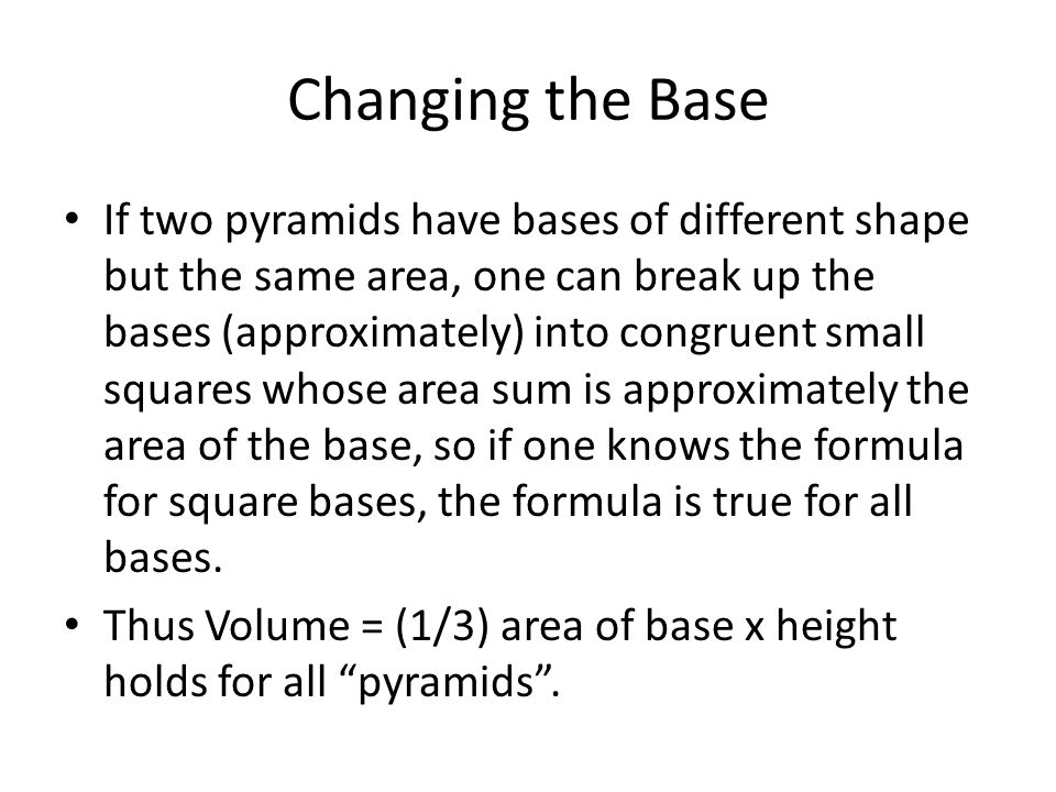 Changing the Base If two pyramids have bases of different shape but the same area, one can break up the bases (approximately) into congruent small squares whose area sum is approximately the area of the base, so if one knows the formula for square bases, the formula is true for all bases.