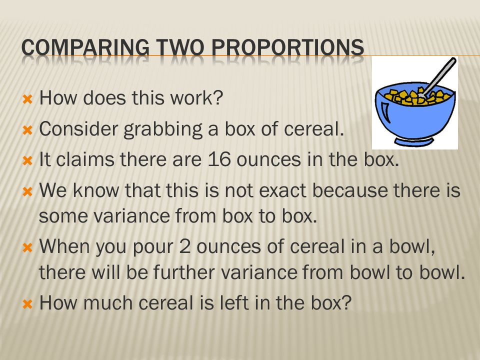  How does this work?  Consider grabbing a box of cereal.  It claims there are 16 ounces in the box.  We know that this is not exact because there