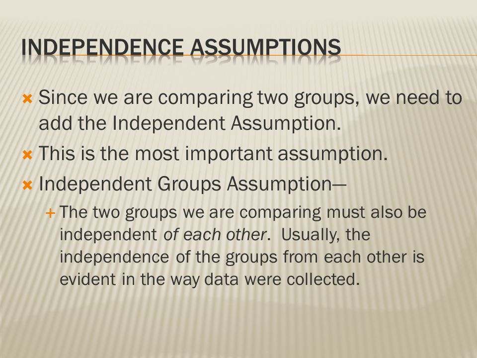  Since we are comparing two groups, we need to add the Independent Assumption.  This is the most important assumption.  Independent Groups Assumpti