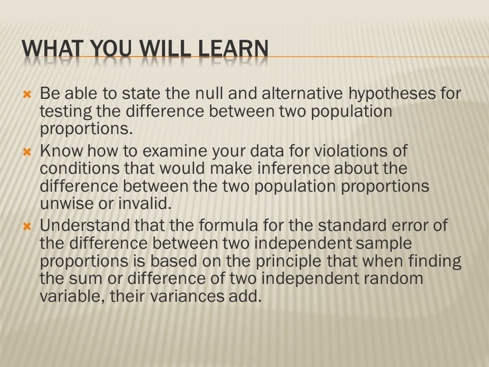  Be able to state the null and alternative hypotheses for testing the difference between two population proportions.  Know how to examine your data