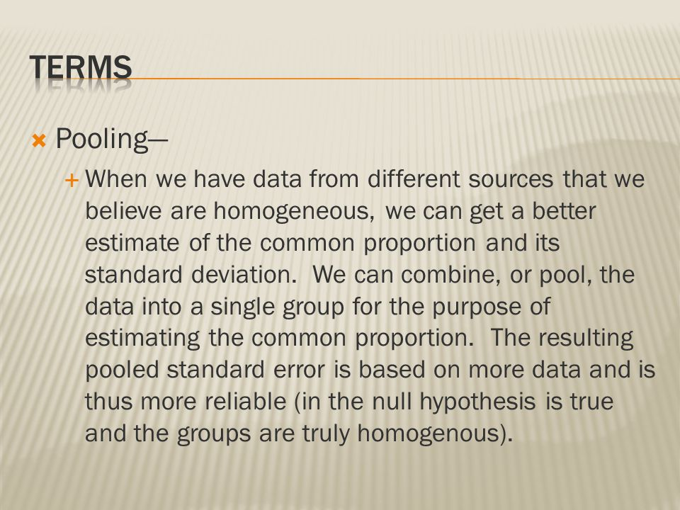  Pooling—  When we have data from different sources that we believe are homogeneous, we can get a better estimate of the common proportion and its s