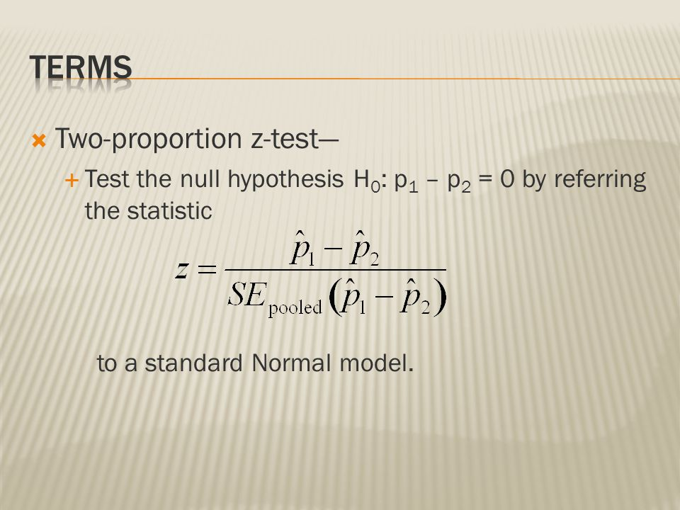  Two-proportion z-test—  Test the null hypothesis H 0 : p 1 – p 2 = 0 by referring the statistic to a standard Normal model.