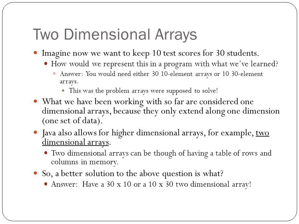 Two Dimensional Arrays Imagine now we want to keep 10 test scores for 30 students.