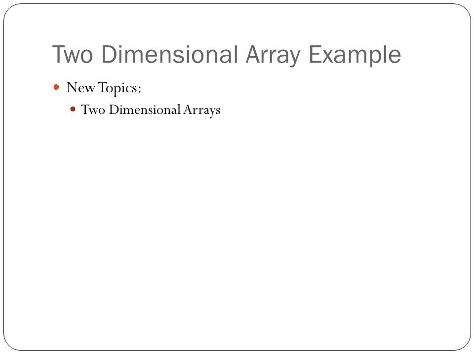Two Dimensional Array Example New Topics: Two Dimensional Arrays