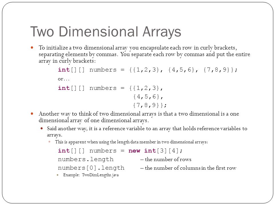 Two Dimensional Arrays To initialize a two dimensional array you encapsulate each row in curly brackets, separating elements by commas.