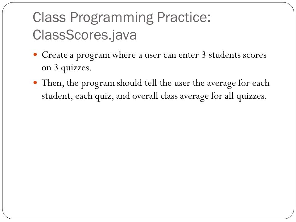 Class Programming Practice: ClassScores.java Create a program where a user can enter 3 students scores on 3 quizzes.