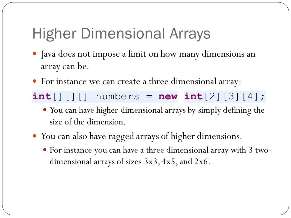 Higher Dimensional Arrays Java does not impose a limit on how many dimensions an array can be.