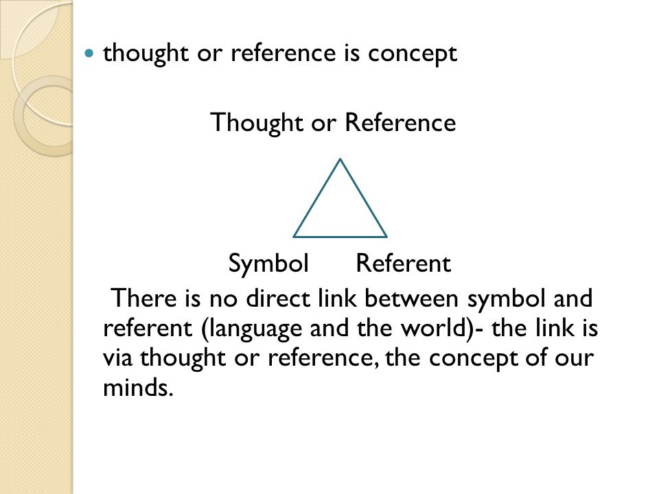 thought or reference is concept Thought or Reference Symbol Referent There is no direct link between symbol and referent (language and the world)- the link is via thought or reference, the concept of our minds.
