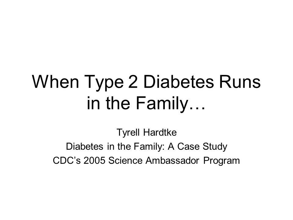 When Type 2 Diabetes Runs in the Family… Tyrell Hardtke Diabetes in the Family: A Case Study CDC's 2005 Science Ambassador Program