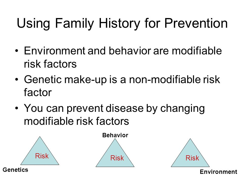 Using Family History for Prevention Environment and behavior are modifiable risk factors Genetic make-up is a non-modifiable risk factor You can preve