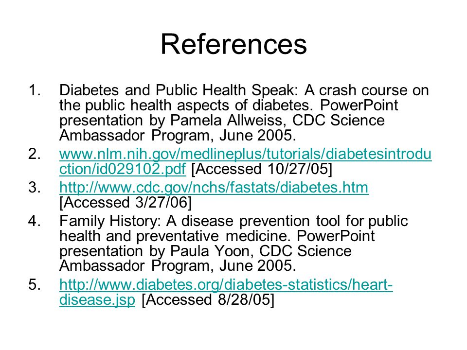 References 1.Diabetes and Public Health Speak: A crash course on the public health aspects of diabetes. PowerPoint presentation by Pamela Allweiss, CD