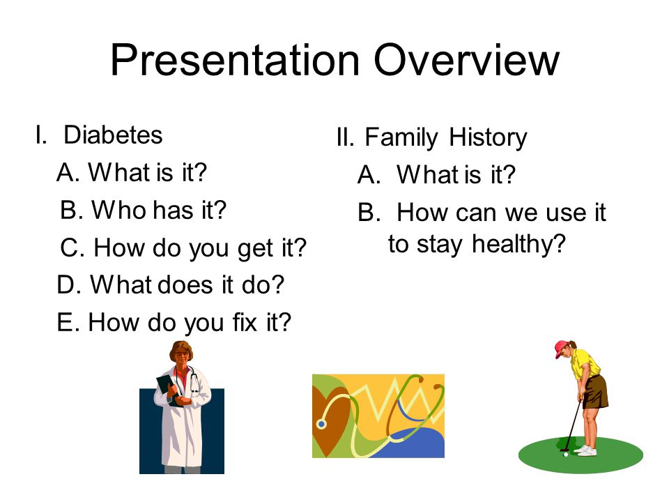 Presentation Overview II. Family History A. What is it? B. How can we use it to stay healthy? I. Diabetes A. What is it? B. Who has it? C. How do you