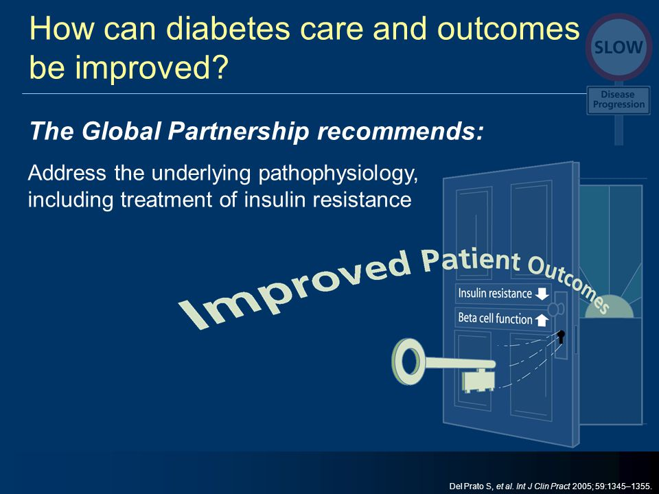 How can diabetes care and outcomes be improved? The Global Partnership recommends: Address the underlying pathophysiology, including treatment of insu