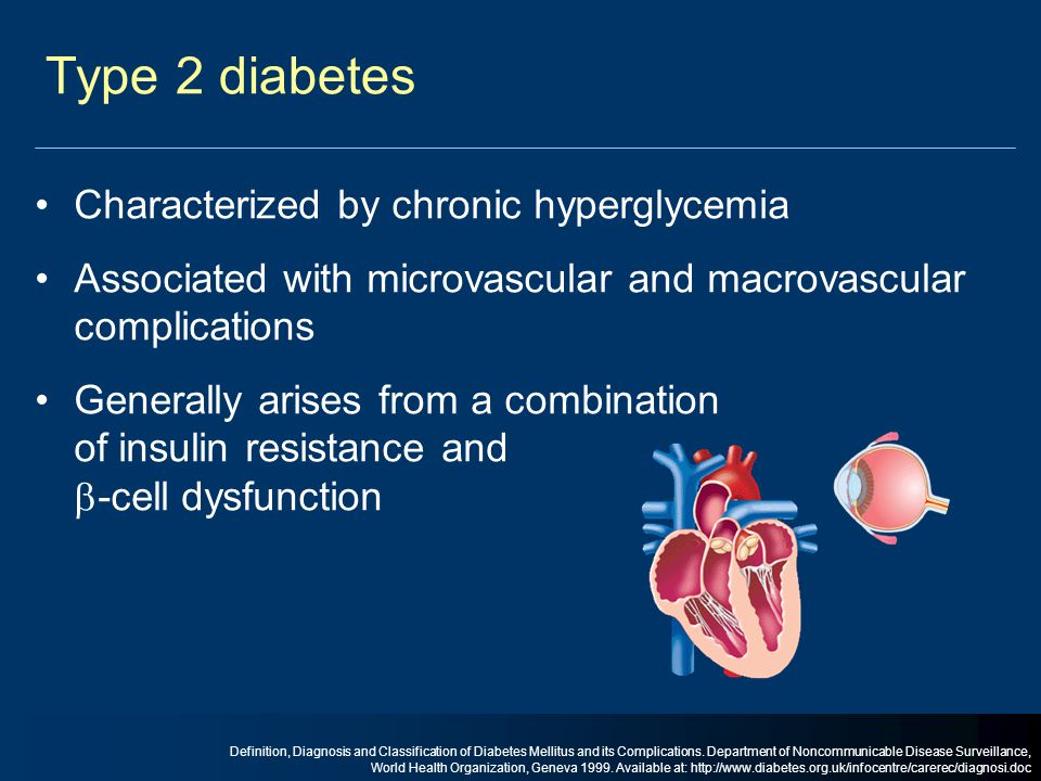 Type 2 diabetes Characterized by chronic hyperglycemia Associated with microvascular and macrovascular complications Generally arises from a combinati