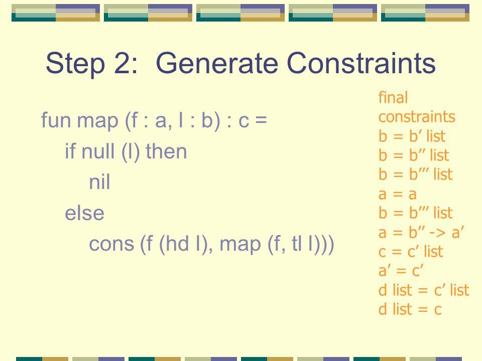 Step 2: Generate Constraints fun map (f : a, l : b) : c = if null (l) then nil else cons (f (hd l), map (f, tl l))) final constraints b = b' list b = b'' list b = b''' list a = a b = b''' list a = b'' -> a' c = c' list a' = c' d list = c' list d list = c