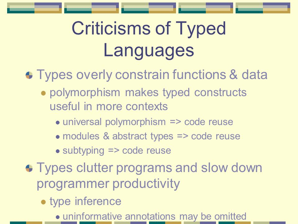 Criticisms of Typed Languages Types overly constrain functions & data polymorphism makes typed constructs useful in more contexts universal polymorphism => code reuse modules & abstract types => code reuse subtyping => code reuse Types clutter programs and slow down programmer productivity type inference uninformative annotations may be omitted