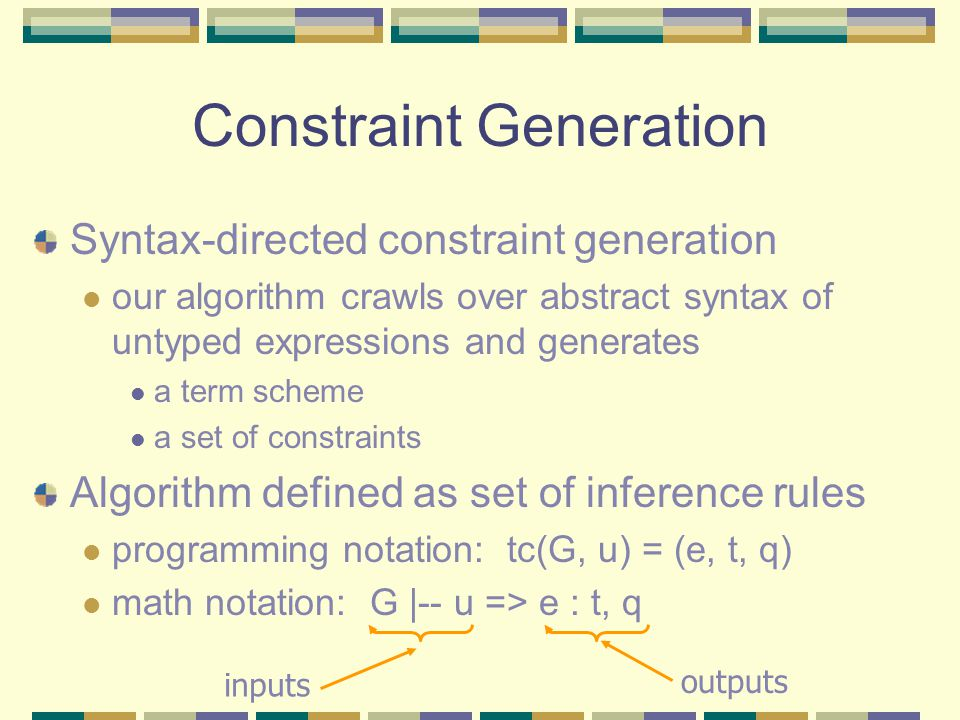 Constraint Generation Syntax-directed constraint generation our algorithm crawls over abstract syntax of untyped expressions and generates a term scheme a set of constraints Algorithm defined as set of inference rules programming notation: tc(G, u) = (e, t, q) math notation: G |-- u => e : t, q inputs outputs