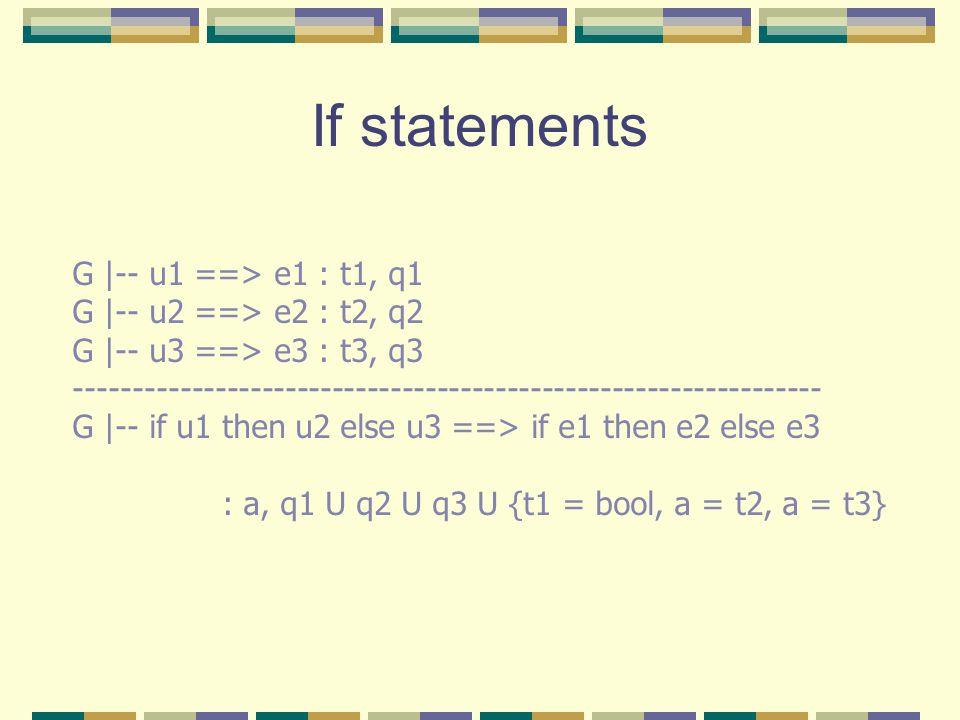 If statements G |-- u1 ==> e1 : t1, q1 G |-- u2 ==> e2 : t2, q2 G |-- u3 ==> e3 : t3, q3 ---------------------------------------------------------------- G |-- if u1 then u2 else u3 ==> if e1 then e2 else e3 : a, q1 U q2 U q3 U {t1 = bool, a = t2, a = t3}