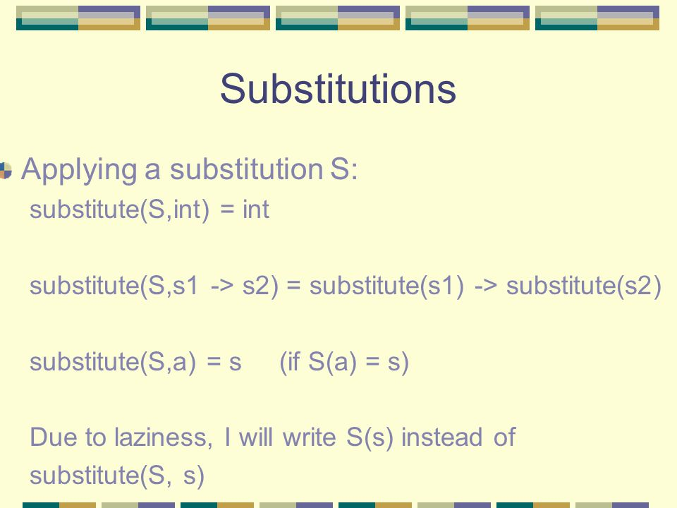 Substitutions Applying a substitution S: substitute(S,int) = int substitute(S,s1 -> s2) = substitute(s1) -> substitute(s2) substitute(S,a) = s (if S(a) = s) Due to laziness, I will write S(s) instead of substitute(S, s)