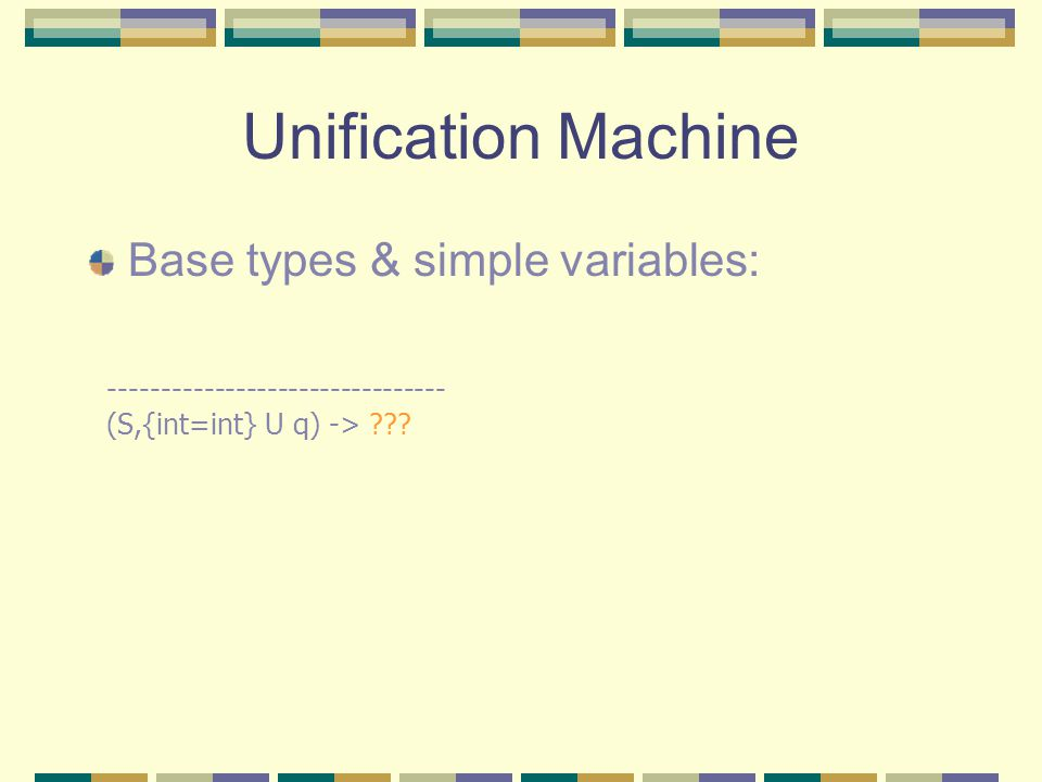 Unification Machine Base types & simple variables: -------------------------------- (S,{int=int} U q) -> ???