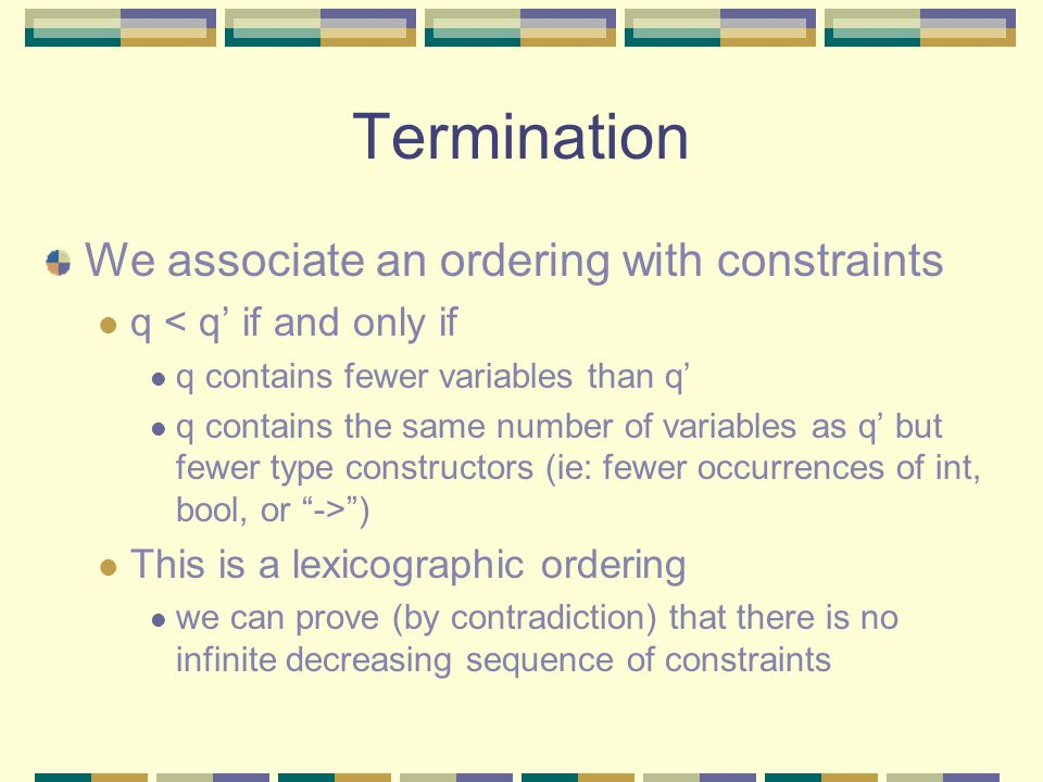 Termination We associate an ordering with constraints q < q' if and only if q contains fewer variables than q' q contains the same number of variables as q' but fewer type constructors (ie: fewer occurrences of int, bool, or -> ) This is a lexicographic ordering we can prove (by contradiction) that there is no infinite decreasing sequence of constraints