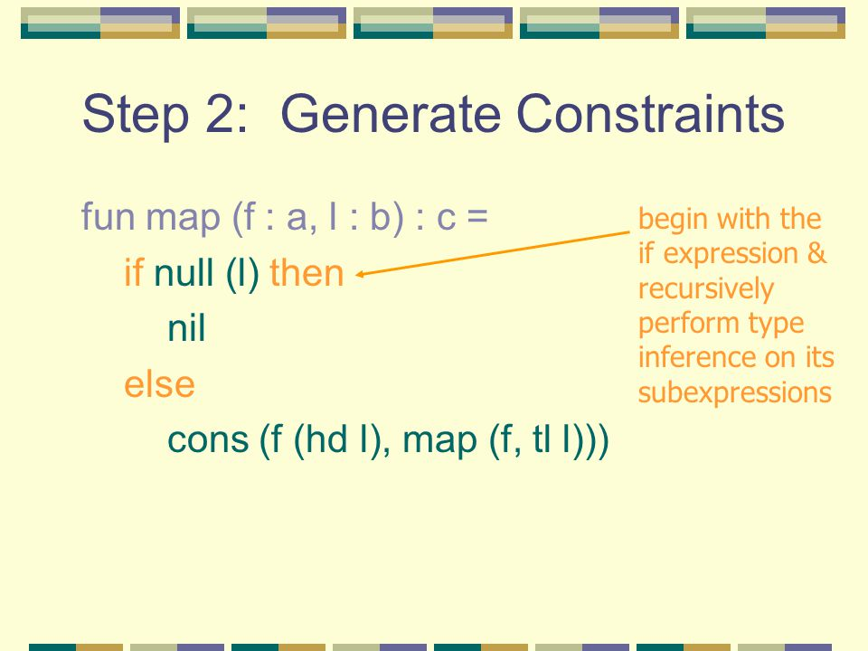 Step 2: Generate Constraints fun map (f : a, l : b) : c = if null (l) then nil else cons (f (hd l), map (f, tl l))) begin with the if expression & recursively perform type inference on its subexpressions