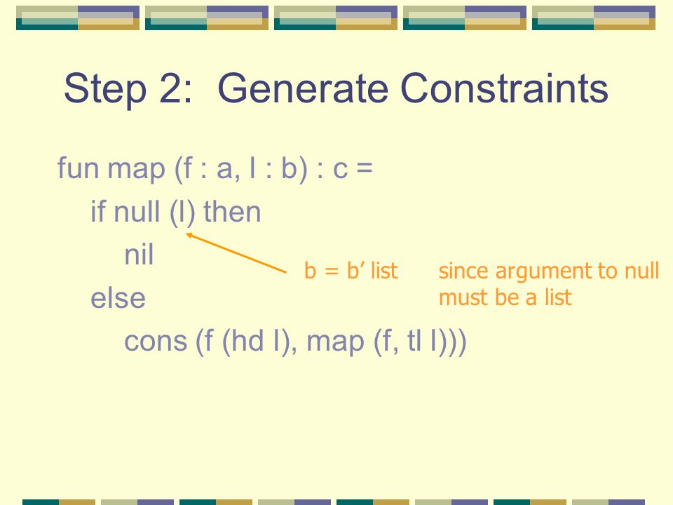 Step 2: Generate Constraints fun map (f : a, l : b) : c = if null (l) then nil else cons (f (hd l), map (f, tl l))) b = b' list since argument to null must be a list