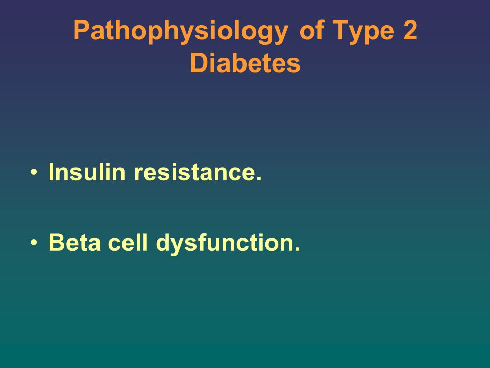 Pathophysiology of Type 2 Diabetes Insulin Resistance Insulin Resistance starts very early in the course of the disease.