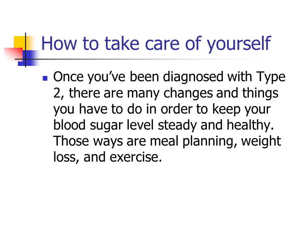 How to take care of yourself Once you've been diagnosed with Type 2, there are many changes and things you have to do in order to keep your blood sugar level steady and healthy.