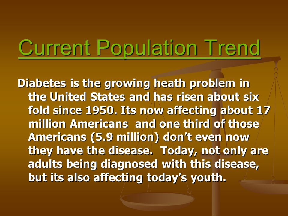 Current Population Trend Diabetes is the growing heath problem in the United States and has risen about six fold since 1950.