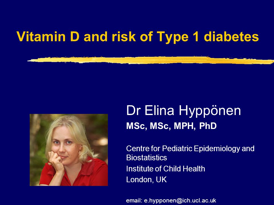 Vitamin D and risk of Type 1 diabetes Dr Elina Hyppönen MSc, MSc, MPH, PhD Centre for Pediatric Epidemiology and Biostatistics Institute of Child Health London, UK email: e.hypponen@ich.ucl.ac.uk