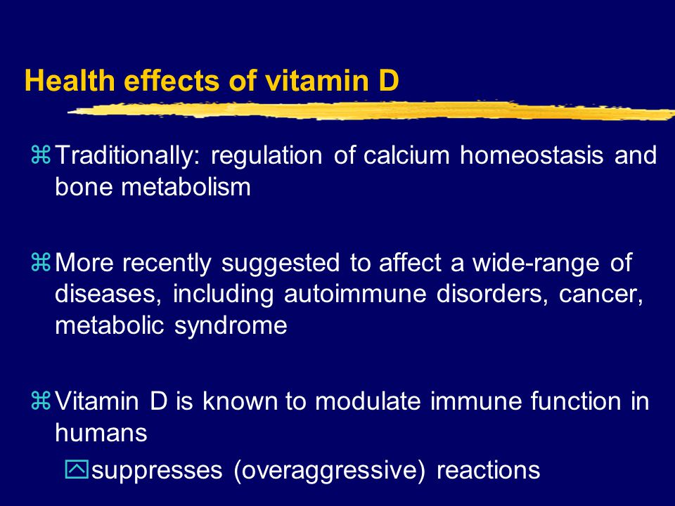 Health effects of vitamin D zTraditionally: regulation of calcium homeostasis and bone metabolism zMore recently suggested to affect a wide-range of diseases, including autoimmune disorders, cancer, metabolic syndrome zVitamin D is known to modulate immune function in humans ysuppresses (overaggressive) reactions