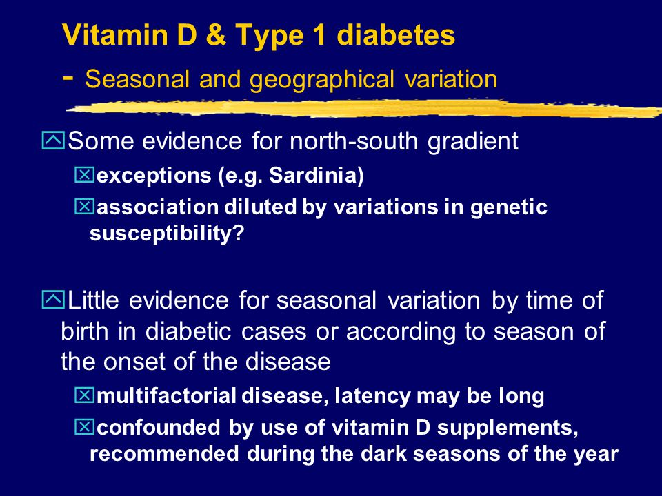 Vitamin D & Type 1 diabetes - Seasonal and geographical variation ySome evidence for north-south gradient xexceptions (e.g.