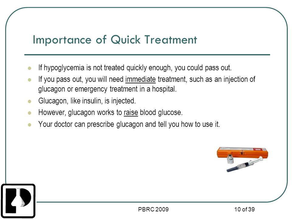 PBRC 2009 10 of 39 Importance of Quick Treatment If hypoglycemia is not treated quickly enough, you could pass out. If you pass out, you will need imm