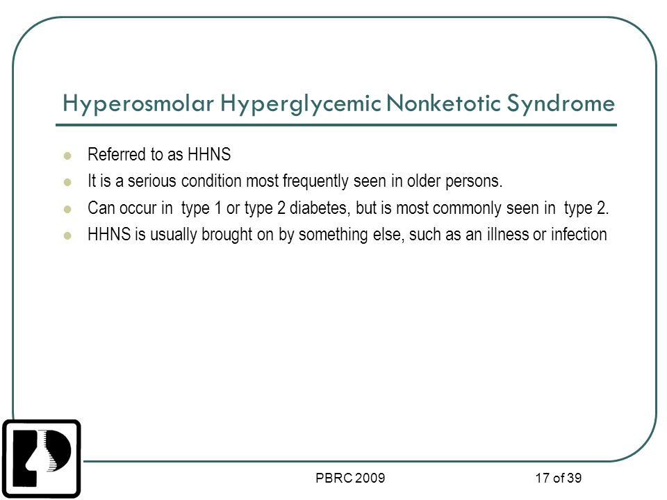 PBRC 2009 17 of 39 Hyperosmolar Hyperglycemic Nonketotic Syndrome Referred to as HHNS It is a serious condition most frequently seen in older persons.