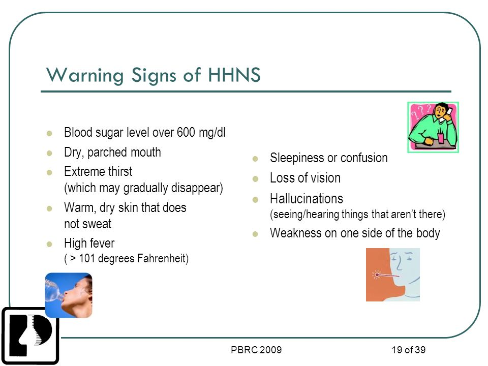 PBRC 2009 19 of 39 Warning Signs of HHNS Blood sugar level over 600 mg/dl Dry, parched mouth Extreme thirst (which may gradually disappear) Warm, dry