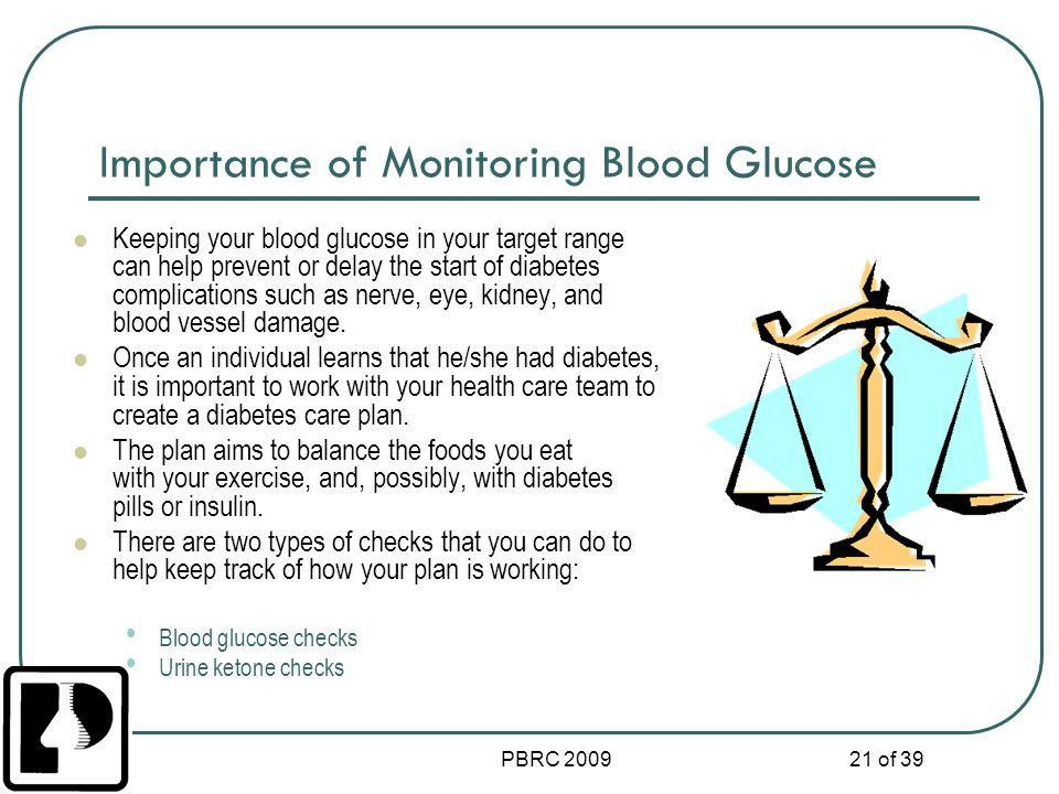 PBRC 2009 21 of 39 Importance of Monitoring Blood Glucose Keeping your blood glucose in your target range can help prevent or delay the start of diabe