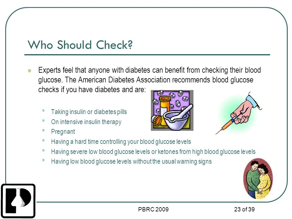 PBRC 2009 23 of 39 Who Should Check? Experts feel that anyone with diabetes can benefit from checking their blood glucose. The American Diabetes Assoc