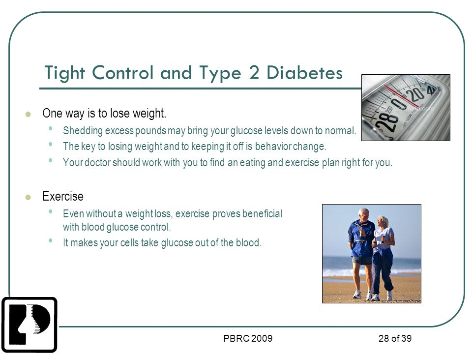 PBRC 2009 28 of 39 Tight Control and Type 2 Diabetes One way is to lose weight. Shedding excess pounds may bring your glucose levels down to normal. T