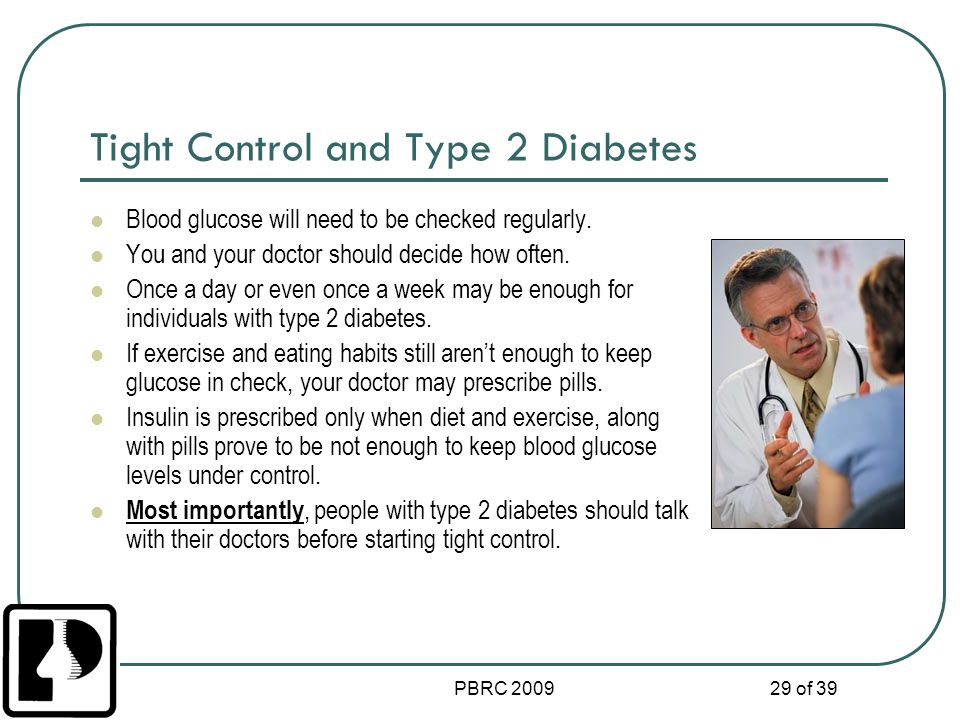 PBRC 2009 29 of 39 Tight Control and Type 2 Diabetes Blood glucose will need to be checked regularly. You and your doctor should decide how often. Onc