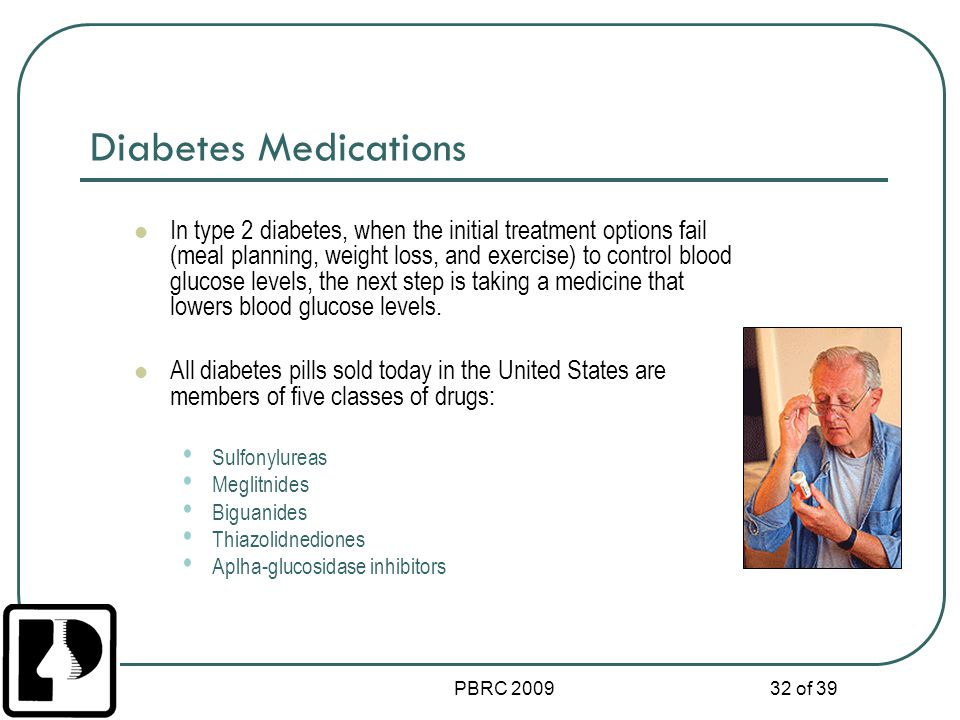 PBRC 2009 32 of 39 Diabetes Medications In type 2 diabetes, when the initial treatment options fail (meal planning, weight loss, and exercise) to cont