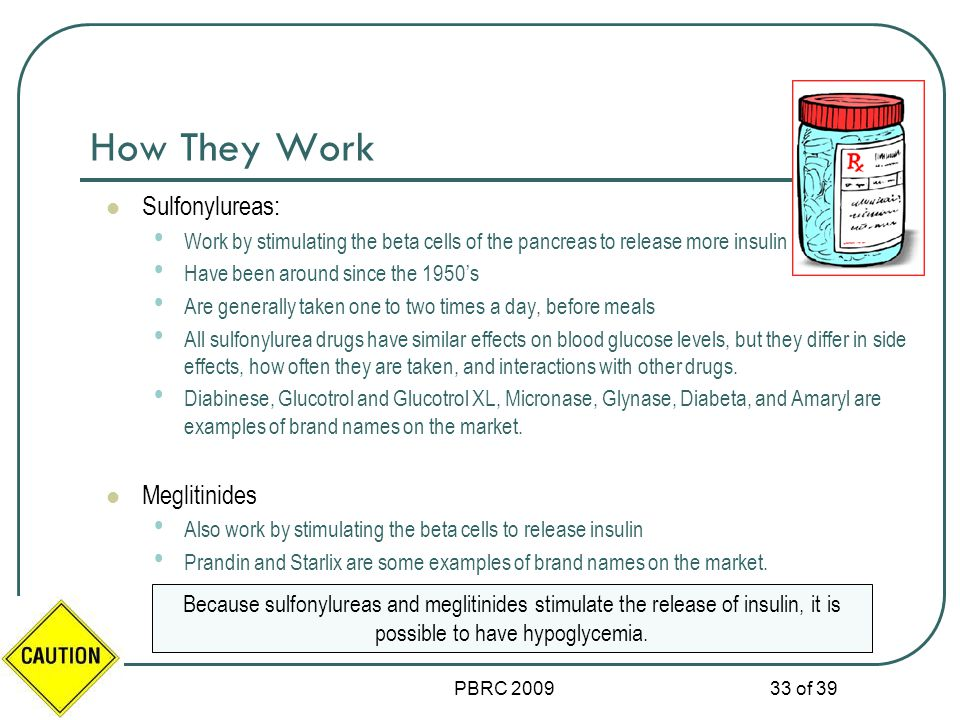 PBRC 2009 33 of 39 How They Work Sulfonylureas: Work by stimulating the beta cells of the pancreas to release more insulin Have been around since the