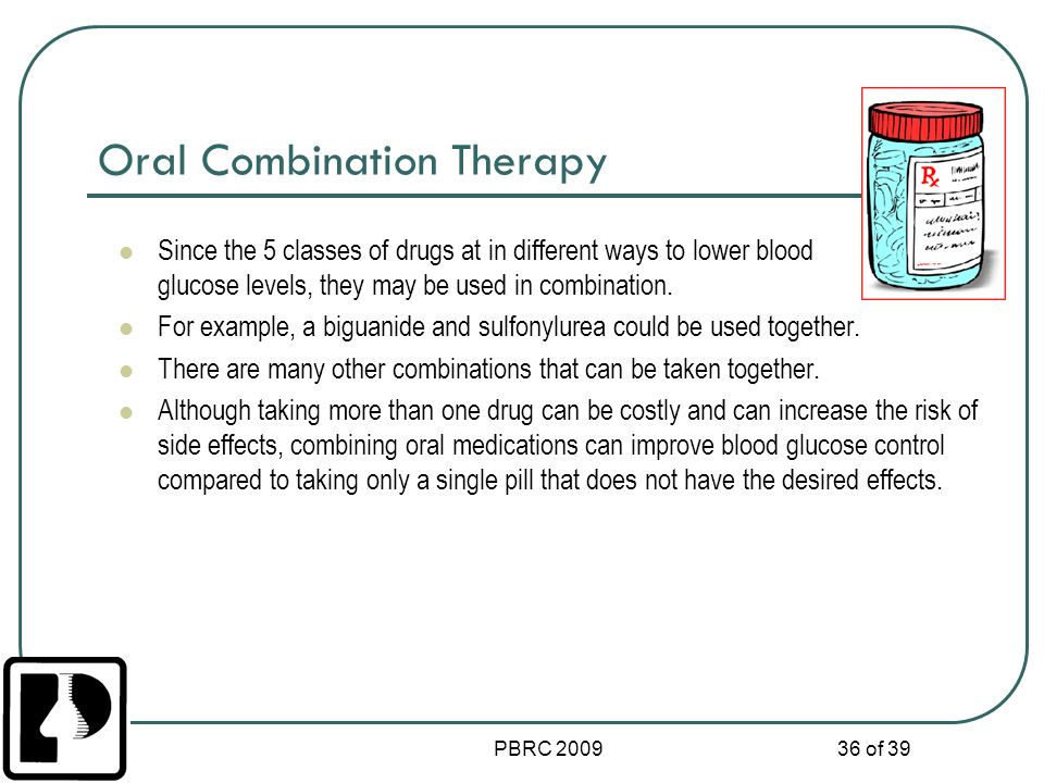 PBRC 2009 36 of 39 Oral Combination Therapy Since the 5 classes of drugs at in different ways to lower blood glucose levels, they may be used in combi