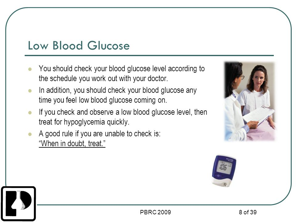 PBRC 2009 8 of 39 Low Blood Glucose You should check your blood glucose level according to the schedule you work out with your doctor. In addition, yo