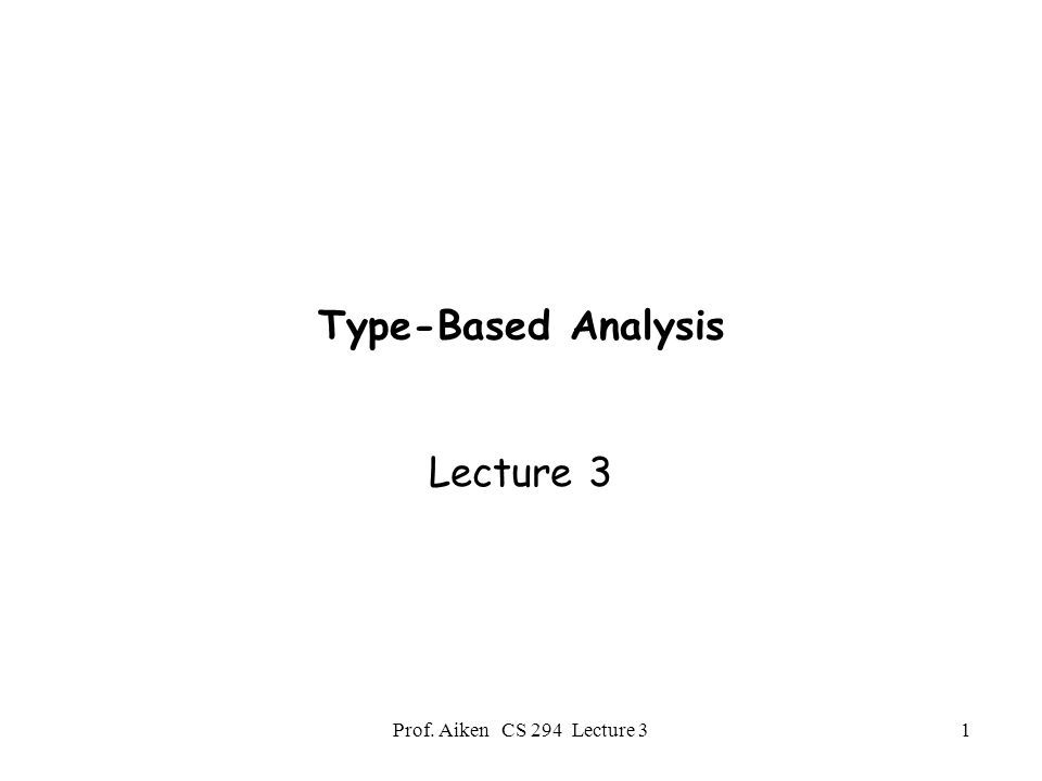 Prof. Aiken CS 294 Lecture 31 Type-Based Analysis Lecture 3