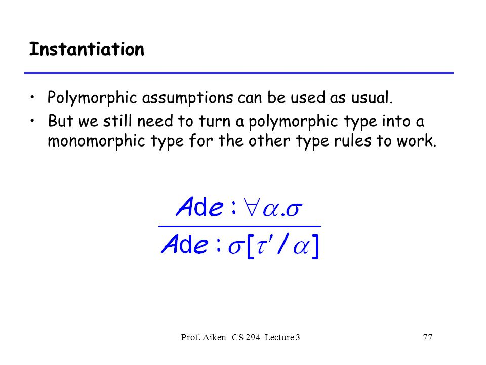 Prof. Aiken CS 294 Lecture 377 Instantiation Polymorphic assumptions can be used as usual.
